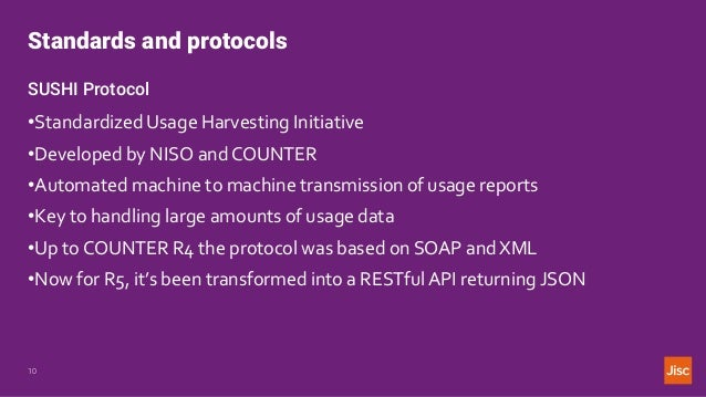 Standards and protocols 10 SUSHI Protocol •Standardized Usage Harvesting Initiative •Developed by NISO and COUNTER •Automa...
