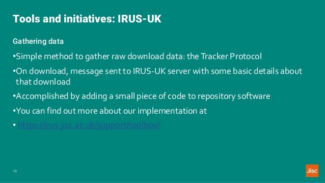 Tools and initiatives: IRUS-UK 18 Gathering data •Simple method to gather raw download data: theTracker Protocol •On downl...