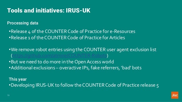 Tools and initiatives: IRUS-UK 19 Processing data •Release 4 of the COUNTER Code of Practice for e-Resources •Release 1 of...