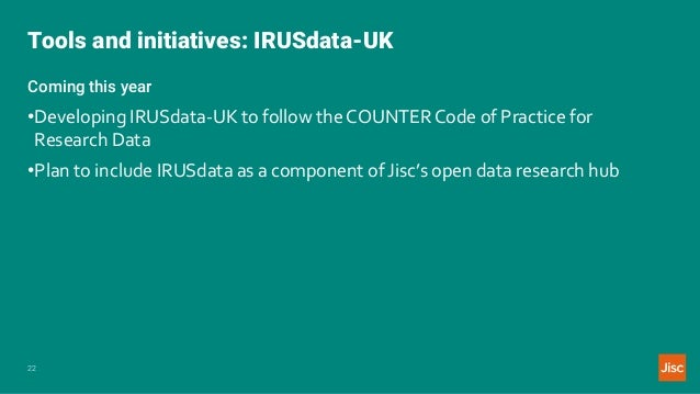 Tools and initiatives: IRUSdata-UK 22 Coming this year •Developing IRUSdata-UK to follow the COUNTER Code of Practice for ...
