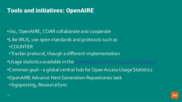 Tools and initiatives: OpenAIRE 24 •Jisc,OpenAIRE, COAR collaborate and cooperate •Like IRUS, use open standards and proto...