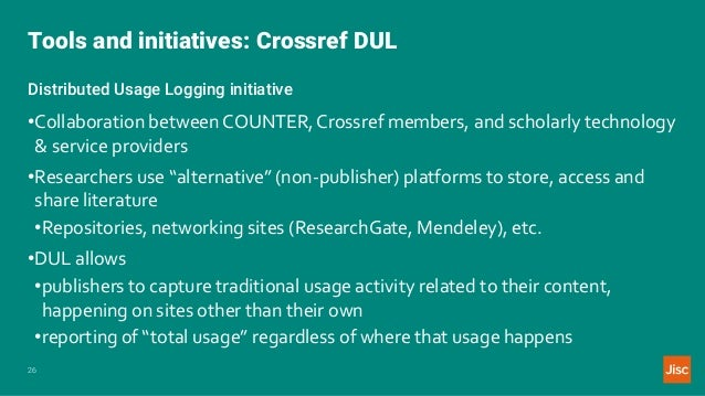 Tools and initiatives: Crossref DUL 26 Distributed Usage Logging initiative •Collaboration between COUNTER,Crossref member...