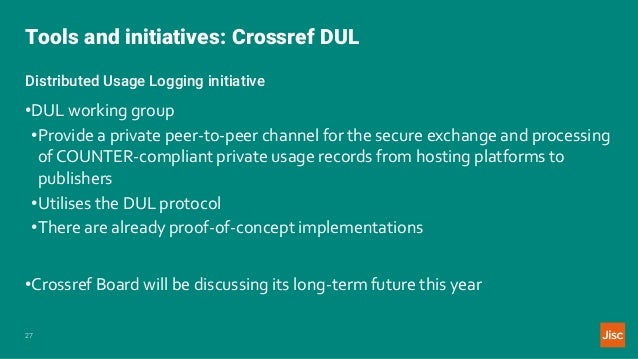 Tools and initiatives: Crossref DUL 27 Distributed Usage Logging initiative •DUL working group •Provide a private peer-to-...