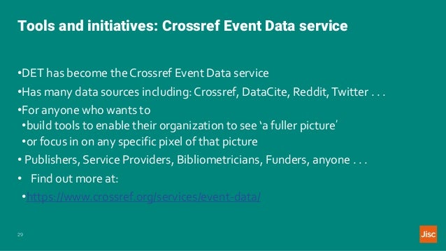 Tools and initiatives: Crossref Event Data service 29 •DET has become the Crossref Event Data service •Has many data sourc...