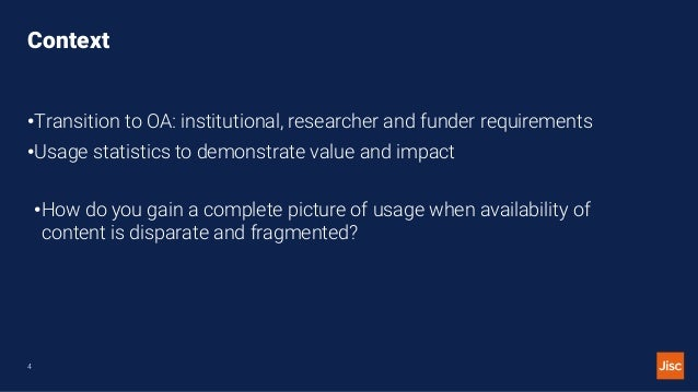 Context •Transition to OA: institutional, researcher and funder requirements •Usage statistics to demonstrate value and im...