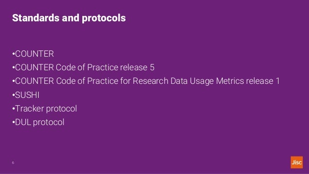 Standards and protocols 6 •COUNTER •COUNTER Code of Practice release 5 •COUNTER Code of Practice for Research Data Usage M...
