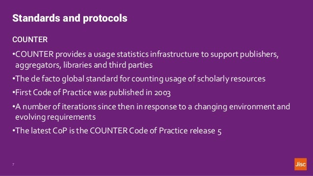 Standards and protocols 7 COUNTER •COUNTER provides a usage statistics infrastructure to support publishers, aggregators, ...