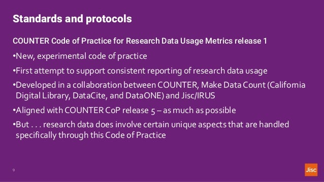 Standards and protocols 9 COUNTER Code of Practice for Research Data Usage Metrics release 1 •New, experimental code of pr...