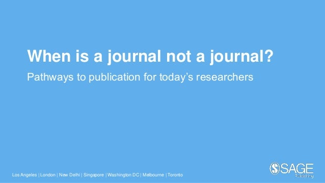 Los Angeles | London | New Delhi | Singapore | Washington DC | Melbourne | Toronto When is a journal not a journal? Pathwa...