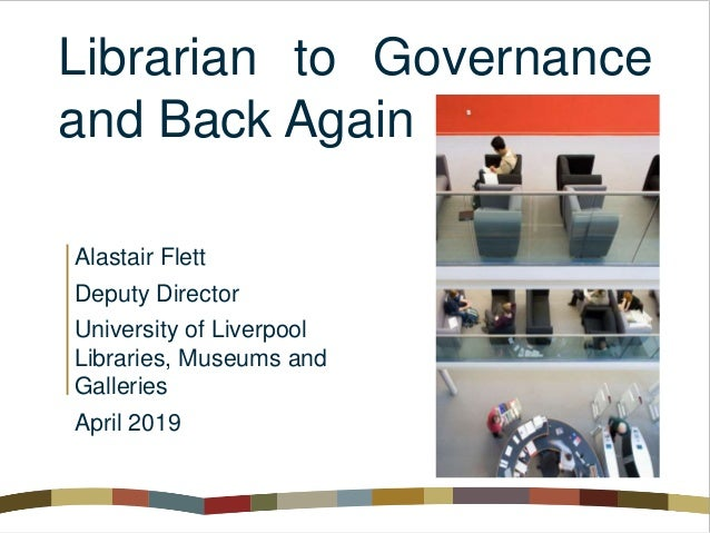 Librarian to Governance and Back Again Alastair Flett Deputy Director University of Liverpool Libraries, Museums and Galle...
