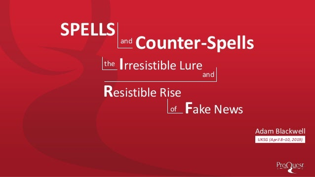 UKSG (April 8–10, 2019) Adam Blackwell Irresistible Lure SPELLS Counter-Spellsand Fake News Resistible Rise the and of