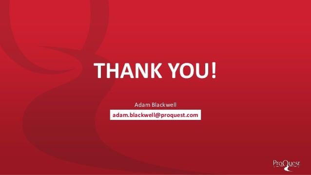 THANK YOU! Adam Blackwell adam.blackwell@proquest.com