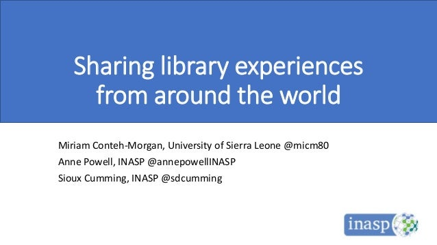 Sharing library experiences from around the world Miriam Conteh-Morgan, University of Sierra Leone @micm80 Anne Powell, IN...