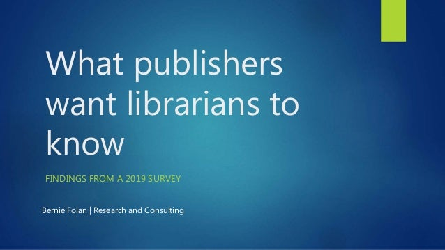 What publishers want librarians to know FINDINGS FROM A 2019 SURVEY Bernie Folan | Research and Consulting