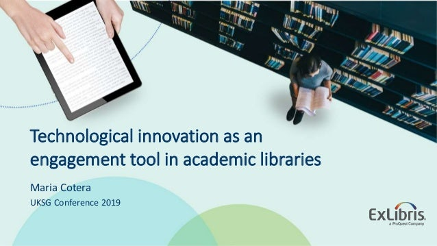 © 2019 Ex Libris | Confidential & Proprietary Technological innovation as an engagement tool in academic libraries Maria C...