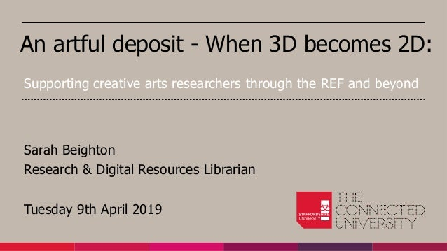 An artful deposit - When 3D becomes 2D: Sarah Beighton Research & Digital Resources Librarian Tuesday 9th April 2019 Suppo...