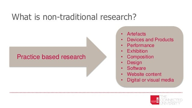 What is non-traditional research? • Artefacts • Devices and Products • Performance • Exhibition • Composition • Design • S...