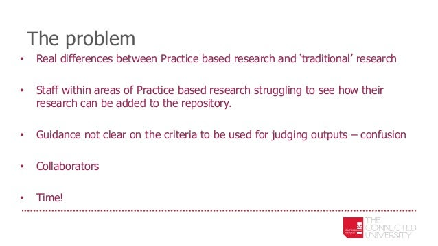 The problem • Real differences between Practice based research and 'traditional' research • Staff within areas of Practice...