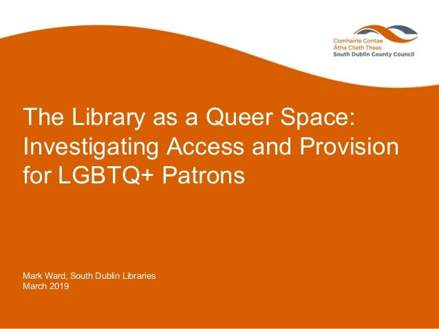 The Library as a Queer Space: Investigating Access and Provision for LGBTQ+ Patrons Mark Ward, South Dublin Libraries Marc...