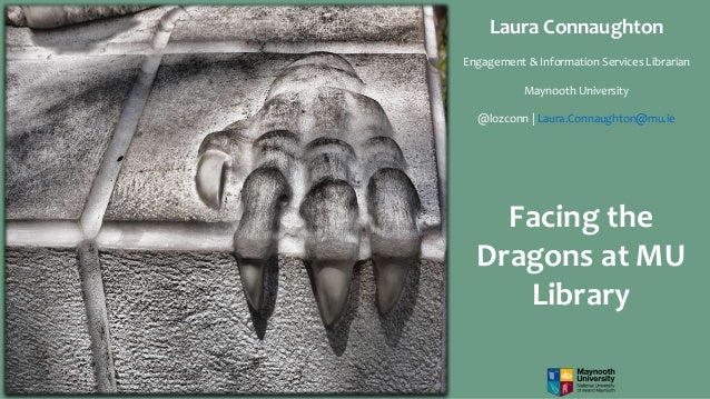 Facing the Dragons at MU Library Laura Connaughton Engagement & Information Services Librarian Maynooth University @lozcon...