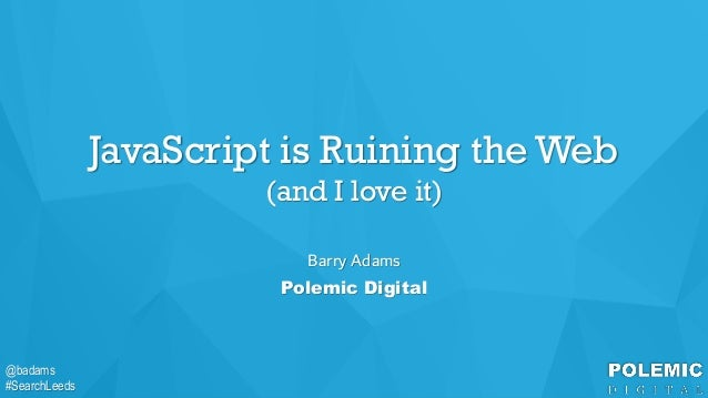 @badams #SearchLeeds @badams #SearchLeeds JavaScript is Ruining the Web (and I love it) Barry Adams Polemic Digital