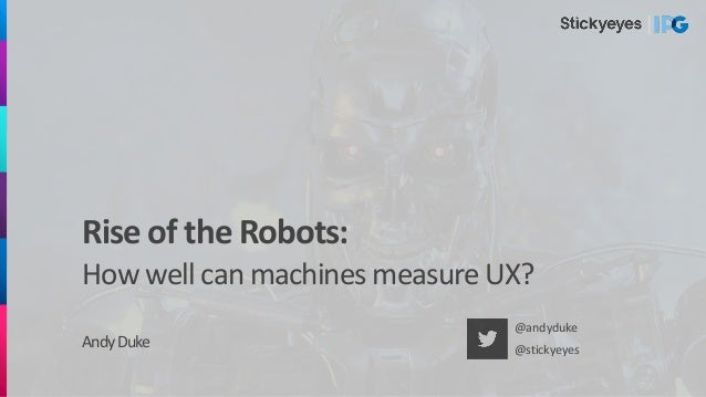 Rise of the Robots: How well can machines measure UX? AndyDuke @andyduke @stickyeyes