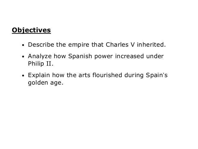 Objectives  •   Describe the empire that Charles V inherited.  •   Analyze how Spanish power increased under      Philip I...