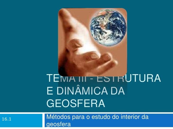 Tema III - Estrutura e dinâmica da Geosfera<br />Métodos para o estudo do interior da geosfera<br />16.1<br />