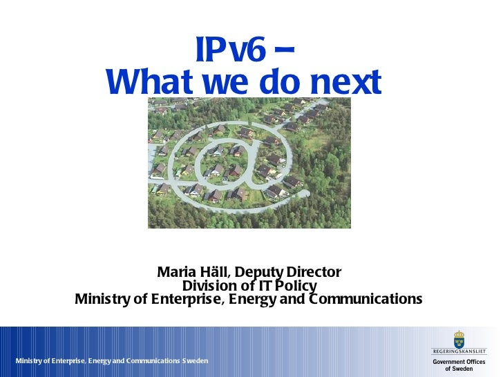 IPv6 –  What we do next  Maria Häll, Deputy Director Division of IT Policy Ministry of Enterprise, Energy and Communications