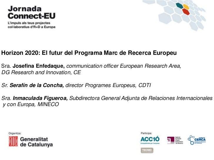 Horizon 2020: El futur del Programa Marc de Recerca EuropeuSra. Josefina Enfedaque, communication officer European Researc...