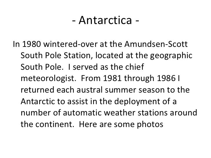 - Antarctica -  <ul><li>In 1980 wintered-over at the Amundsen-Scott South Pole Station, located at the geographic South Po...