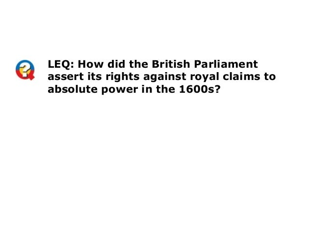 LEQ: How did the British Parliamentassert its rights against royal claims toabsolute power in the 1600s?