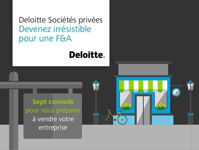 Deloitte Sociétés privées Devenez irrésistible pour une F&A Sept conseils pour vous préparer à vendre votre entreprise
