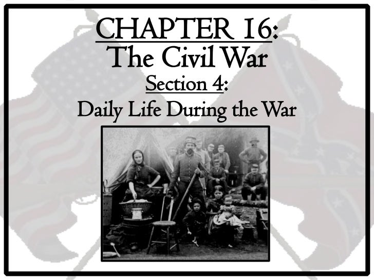 CHAPTER 16:   The Civil War        Section 4:Daily Life During the War