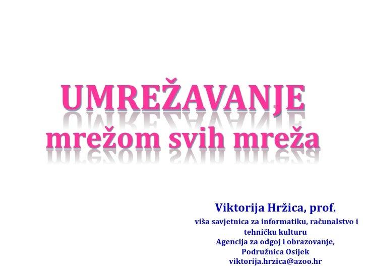 UMREŽAVANJEmrežom svih mreža              Viktorija Hržica, prof.         viša savjetnica za informatiku, računalstvo i   ...