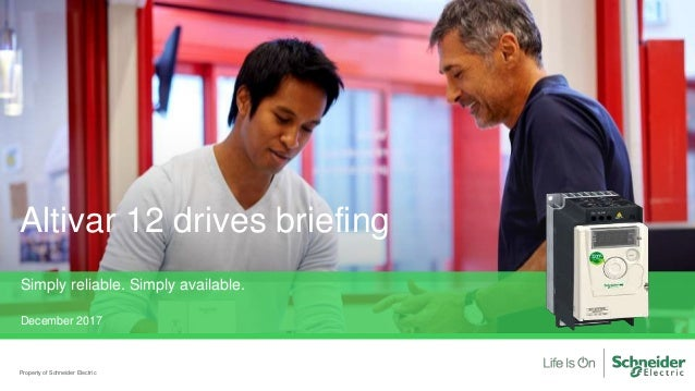 Property of Schneider Electric Altivar 12 drives briefing Simply reliable. Simply available. December 2017