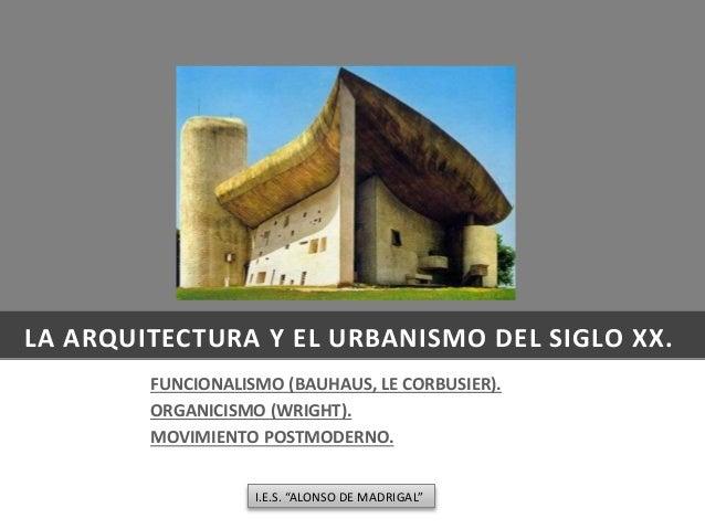 LA ARQUITECTURA Y EL URBANISMO DEL SIGLO XX. FUNCIONALISMO (BAUHAUS, LE CORBUSIER). ORGANICISMO (WRIGHT). MOVIMIENTO POSTM...