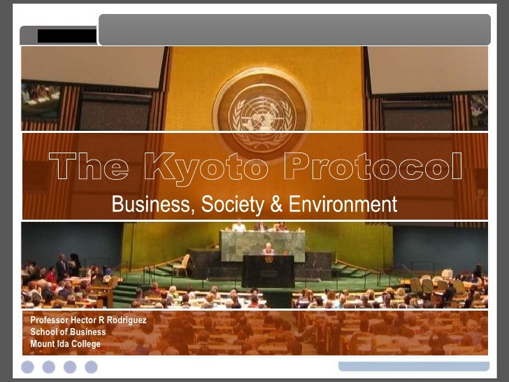 The Kyoto Protocol The Kyoto Protocol Professor Hector R Rodriguez School of Business Mount Ida College Business, Society ...