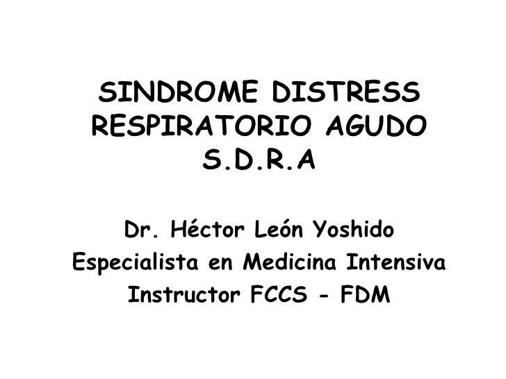 SINDROME DISTRESS RESPIRATORIO AGUDOS.D.R.A<br />Dr. Héctor León Yoshido<br />Especialista en Medicina Intensiva<br />Inst...