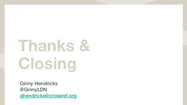 Thanks & Closing Ginny Hendricks @GinnyLDN ghendricks@crossref.org