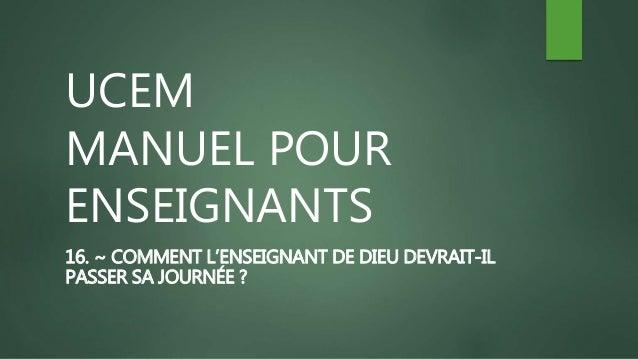 UCEM MANUEL POUR ENSEIGNANTS 16. ~ COMMENT L'ENSEIGNANT DE DIEU DEVRAIT-IL PASSER SA JOURNÉE ?