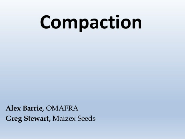 Compaction Alex Barrie, OMAFRA Greg Stewart, Maizex Seeds