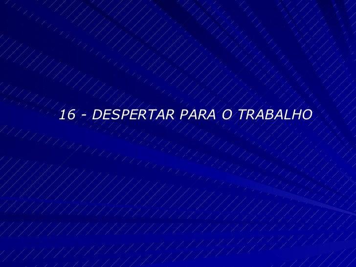16 - DESPERTAR PARA O TRABALHO
