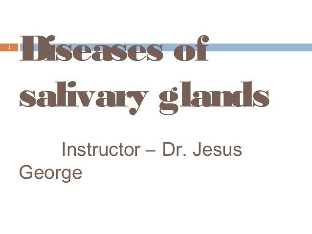 Diseases of salivary glands Instructor – Dr. Jesus George 1
