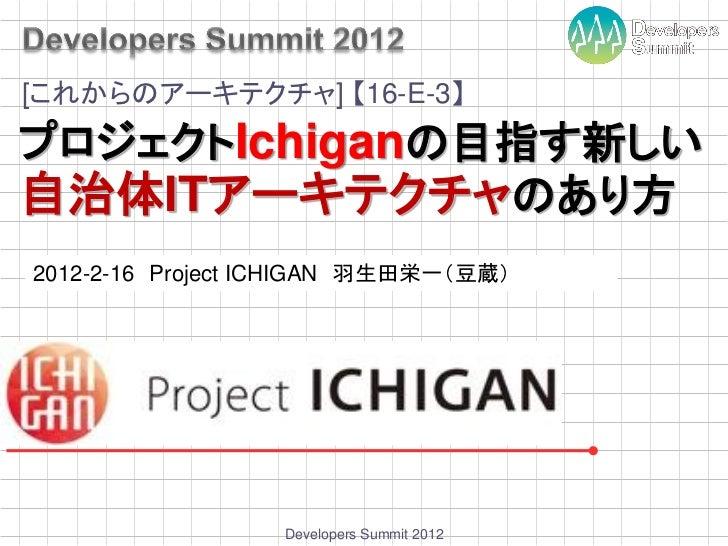 [これからのアーキテクチャ] 【16-E-3】プロジェクトIchiganの目指す新しい自治体ITアーキテクチャのあり方2012-2-16 Project ICHIGAN 羽生田栄一(豆蔵)                  Developers...