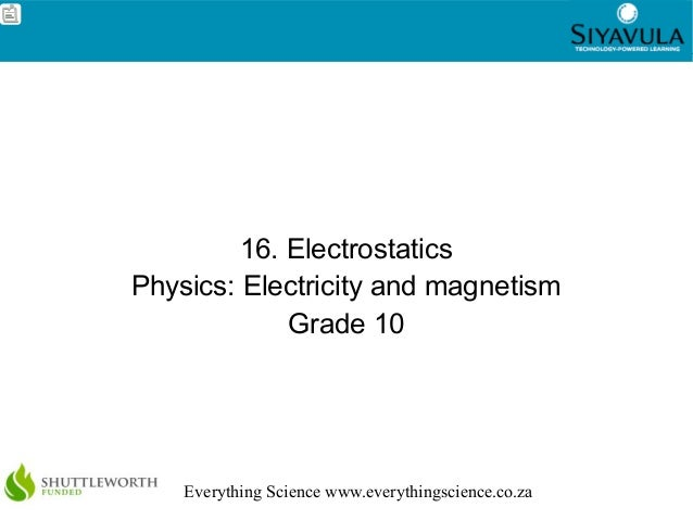 1 Everything Science www.everythingscience.co.za 16. Electrostatics Physics: Electricity and magnetism Grade 10