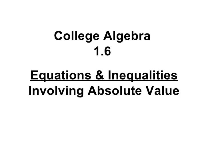 College Algebra 1.6 Equations & Inequalities Involving Absolute Value