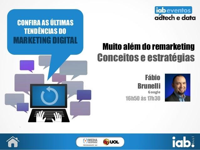 Muito além do remarketing Conceitos e estratégias Fábio Brunelli Google 16h50 às 17h30 CONFIRA AS ÚLTIMAS TENDÊNCIAS DO MA...