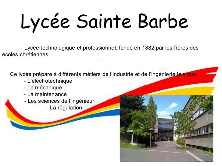 Lycée Sainte Barbe  <ul><li>Lycée technologique et professionnel, fondé en 1882 par les frères des écoles chrétiennes. </l...