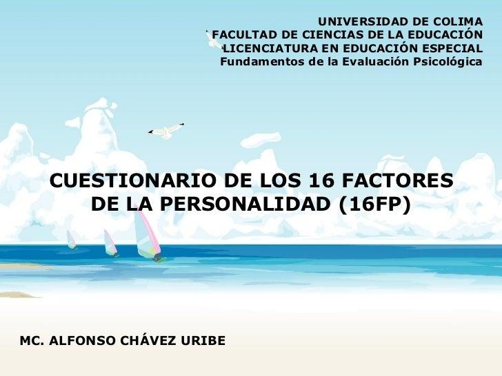 CUESTIONARIO DE LOS 16 FACTORES DE LA PERSONALIDAD (16FP) UNIVERSIDAD DE COLIMA FACULTAD DE CIENCIAS DE LA EDUCACIÓN LICEN...